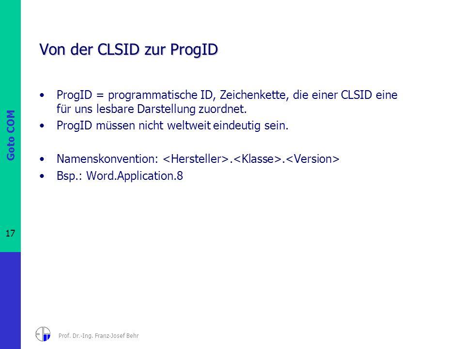 Goto COM 17 Prof. Dr.-Ing. Franz-Josef Behr Von der CLSID zur ProgID ProgID = programmatische ID, Zeichenkette, die einer CLSID eine für uns lesbare D