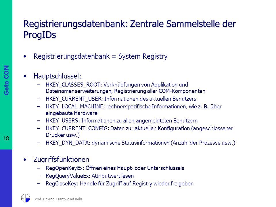 Goto COM 18 Prof. Dr.-Ing. Franz-Josef Behr Registrierungsdatenbank: Zentrale Sammelstelle der ProgIDs Registrierungsdatenbank = System Registry Haupt