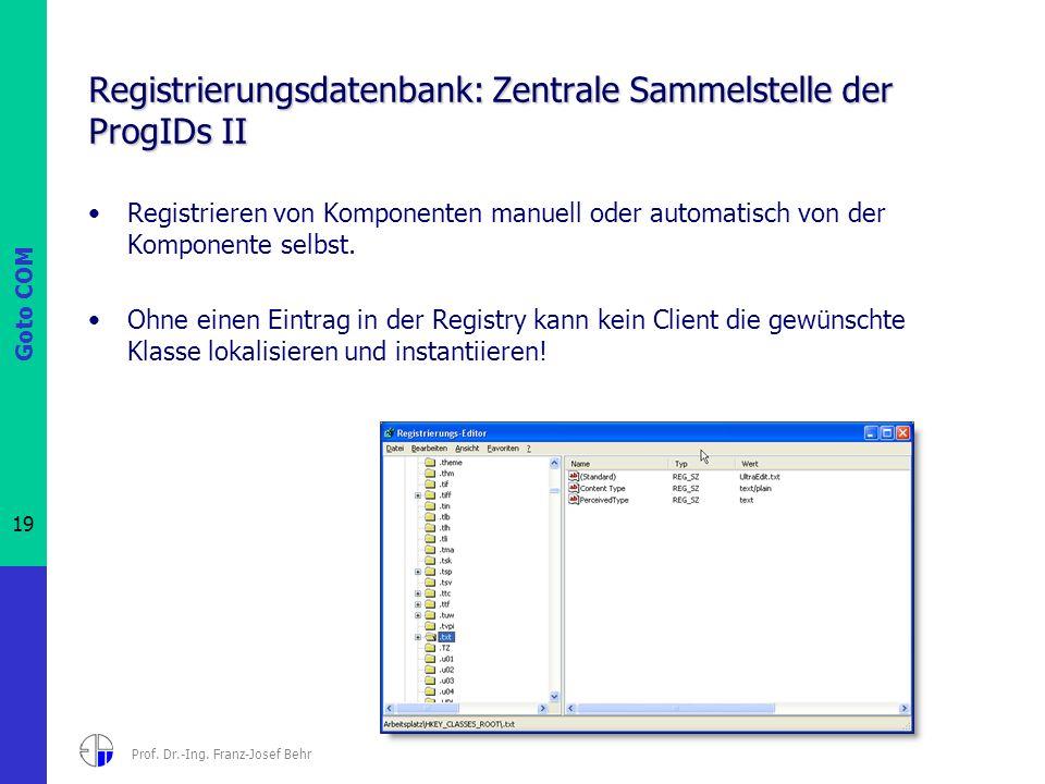 Goto COM 19 Prof. Dr.-Ing. Franz-Josef Behr Registrierungsdatenbank: Zentrale Sammelstelle der ProgIDs II Registrieren von Komponenten manuell oder au