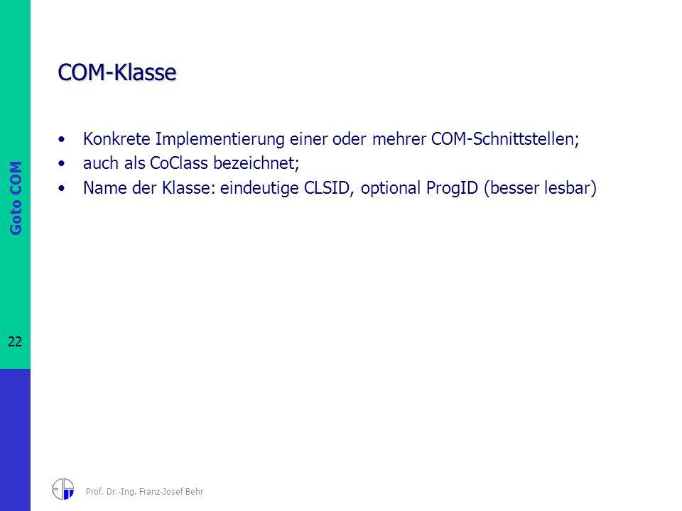 Goto COM 22 Prof. Dr.-Ing. Franz-Josef Behr COM-Klasse Konkrete Implementierung einer oder mehrer COM-Schnittstellen; auch als CoClass bezeichnet; Nam