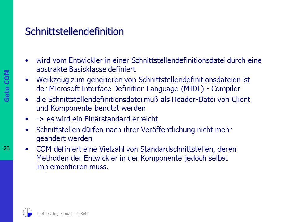 Goto COM 26 Prof. Dr.-Ing. Franz-Josef Behr Schnittstellendefinition wird vom Entwickler in einer Schnittstellendefinitionsdatei durch eine abstrakte