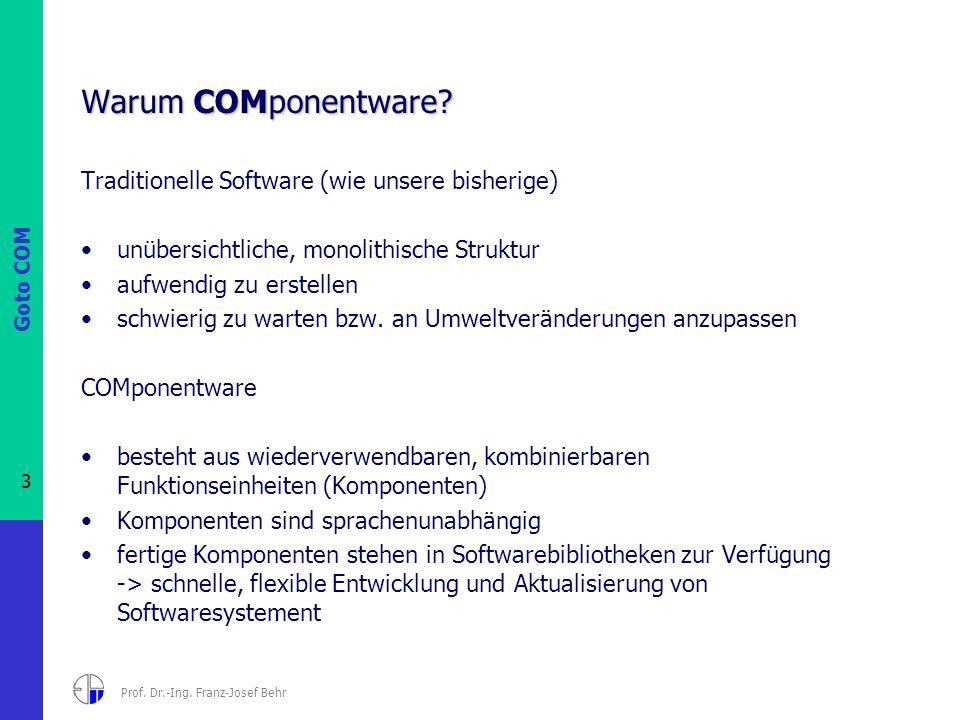 Goto COM 3 Prof. Dr.-Ing. Franz-Josef Behr Warum COMponentware? Traditionelle Software (wie unsere bisherige) unübersichtliche, monolithische Struktur