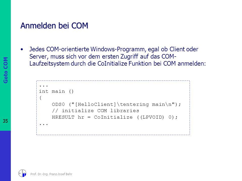 Goto COM 35 Prof. Dr.-Ing. Franz-Josef Behr Anmelden bei COM Jedes COM-orientierte Windows-Programm, egal ob Client oder Server, muss sich vor dem ers