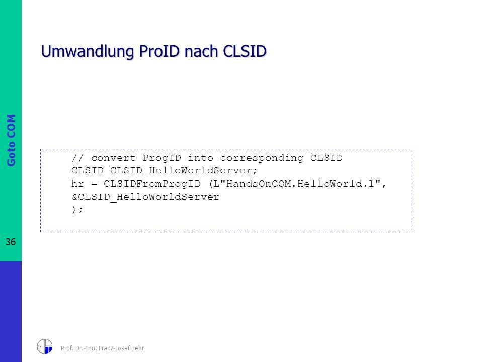 Goto COM 36 Prof. Dr.-Ing. Franz-Josef Behr Umwandlung ProID nach CLSID // convert ProgID into corresponding CLSID CLSID CLSID_HelloWorldServer; hr =