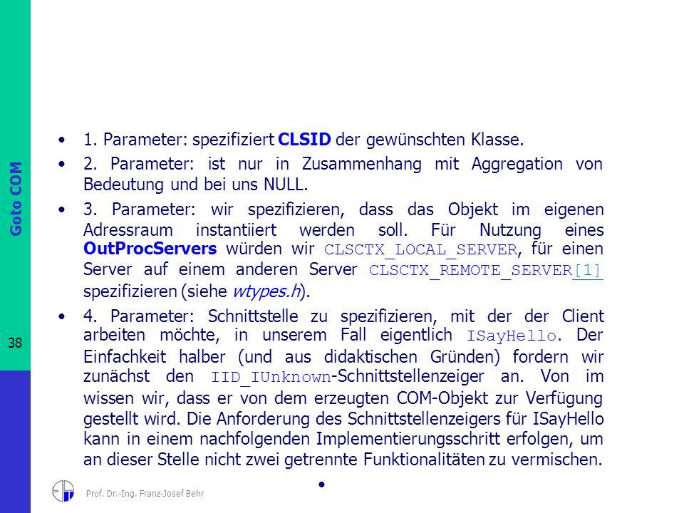 Goto COM 38 Prof. Dr.-Ing. Franz-Josef Behr 1. Parameter: spezifiziert CLSID der gewünschten Klasse. 2. Parameter: ist nur in Zusammenhang mit Aggrega