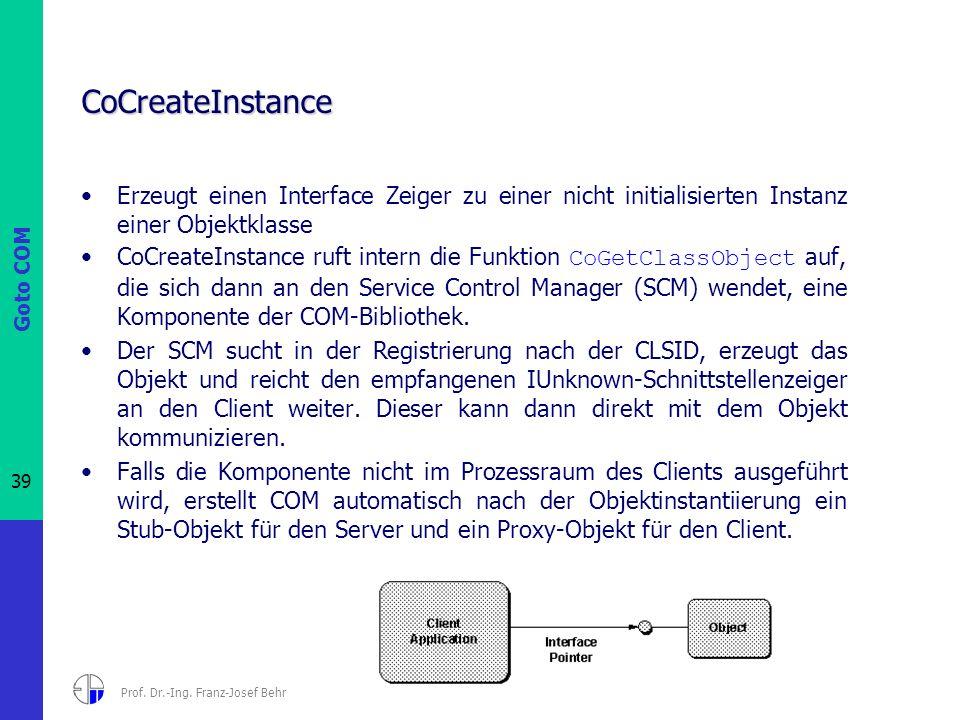 Goto COM 39 Prof. Dr.-Ing. Franz-Josef Behr CoCreateInstance Erzeugt einen Interface Zeiger zu einer nicht initialisierten Instanz einer Objektklasse