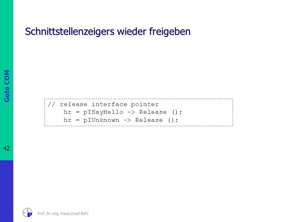 Goto COM 42 Prof. Dr.-Ing. Franz-Josef Behr Schnittstellenzeigers wieder freigeben // release interface pointer hr = pISayHello -> Release (); hr = pI
