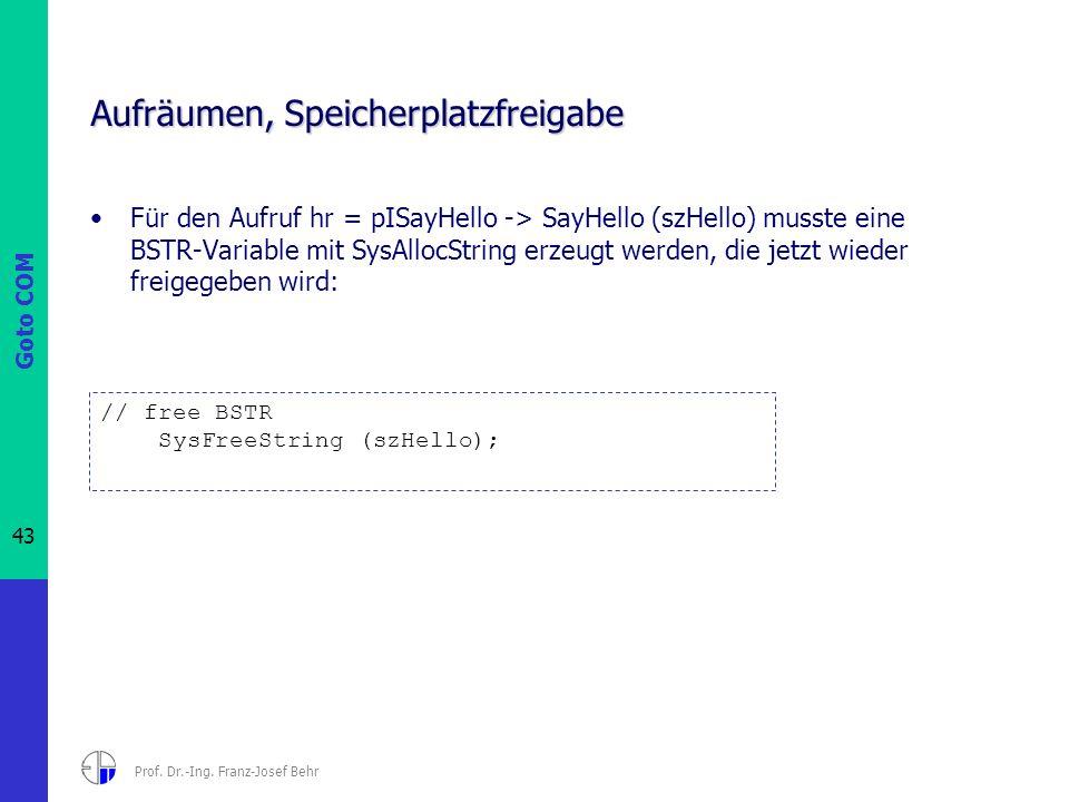 Goto COM 43 Prof. Dr.-Ing. Franz-Josef Behr Aufräumen, Speicherplatzfreigabe Für den Aufruf hr = pISayHello -> SayHello (szHello) musste eine BSTR-Var