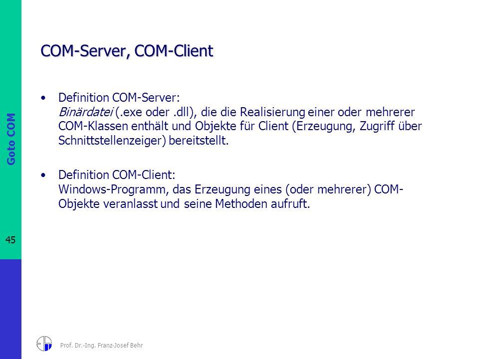 Goto COM 45 Prof. Dr.-Ing. Franz-Josef Behr COM-Server, COM-Client Definition COM-Server: Binärdatei (.exe oder.dll), die die Realisierung einer oder