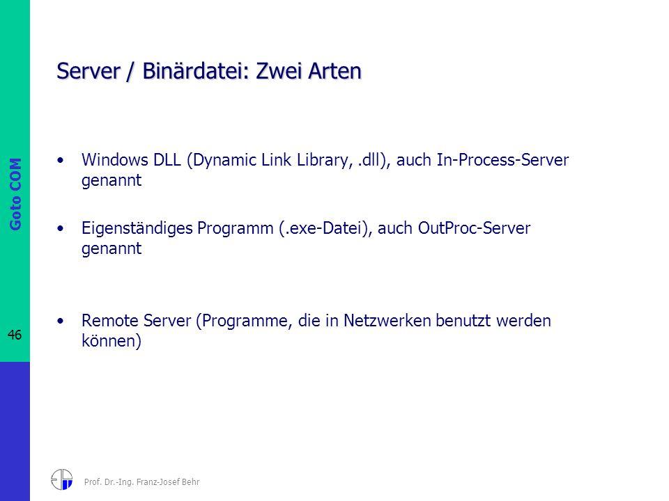 Goto COM 46 Prof. Dr.-Ing. Franz-Josef Behr Server / Binärdatei: Zwei Arten Windows DLL (Dynamic Link Library,.dll), auch In-Process-Server genannt Ei