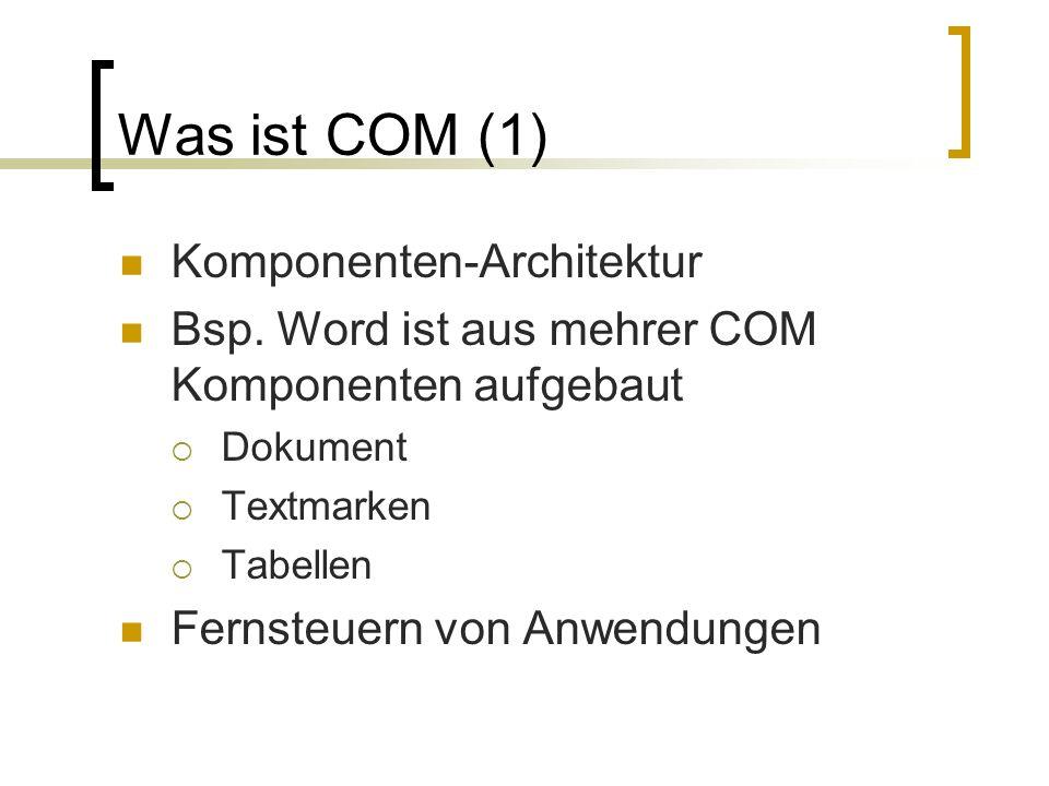 Was ist COM (1) Komponenten-Architektur Bsp. Word ist aus mehrer COM Komponenten aufgebaut Dokument Textmarken Tabellen Fernsteuern von Anwendungen