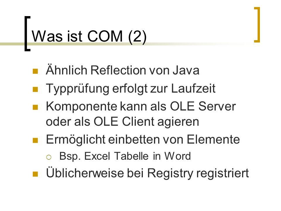 Was ist COM (2) Ähnlich Reflection von Java Typprüfung erfolgt zur Laufzeit Komponente kann als OLE Server oder als OLE Client agieren Ermöglicht einb