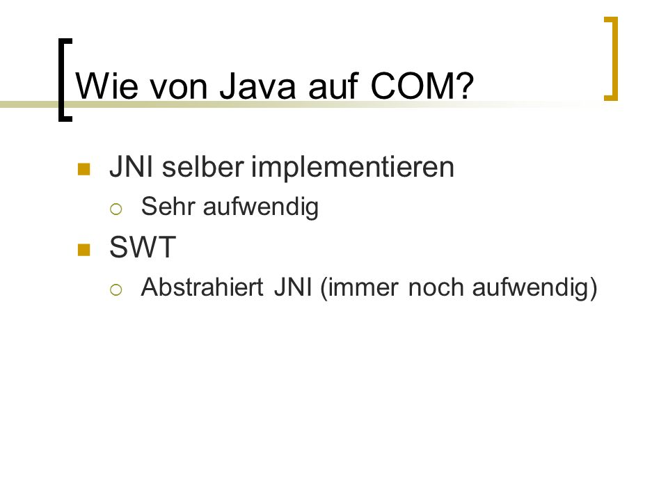 Wie von Java auf COM? JNI selber implementieren Sehr aufwendig SWT Abstrahiert JNI (immer noch aufwendig)