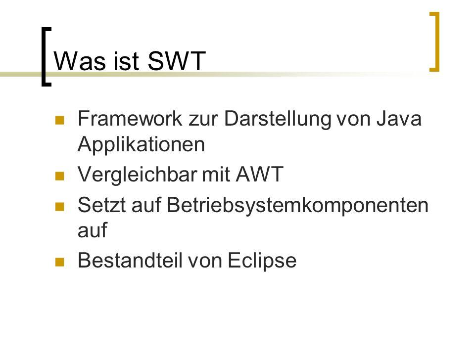 Was ist SWT Framework zur Darstellung von Java Applikationen Vergleichbar mit AWT Setzt auf Betriebsystemkomponenten auf Bestandteil von Eclipse