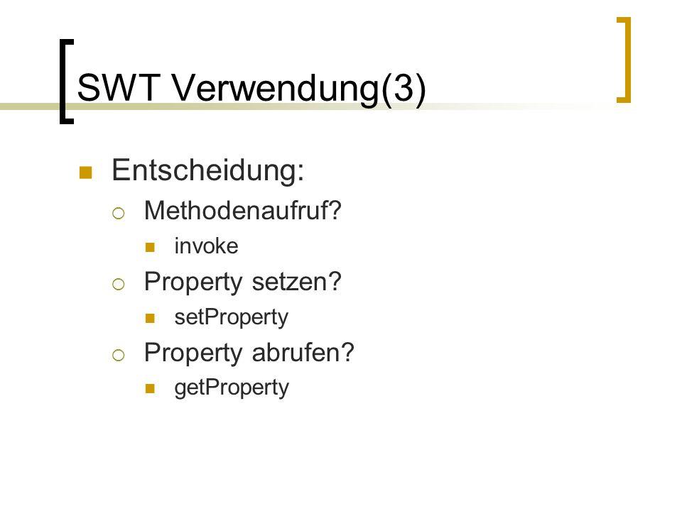 SWT Verwendung(3) Entscheidung: Methodenaufruf? invoke Property setzen? setProperty Property abrufen? getProperty