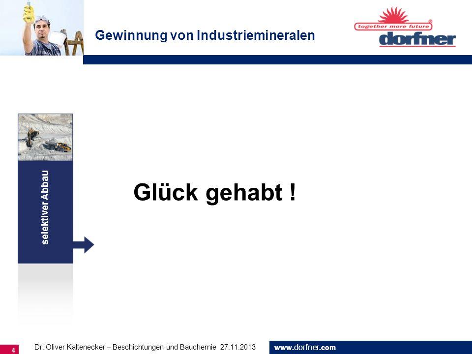 www. dorfner.com 4 selektiver Abbau Gewinnung von Industriemineralen Glück gehabt ! Dr. Oliver Kaltenecker – Beschichtungen und Bauchemie 27.11.2013