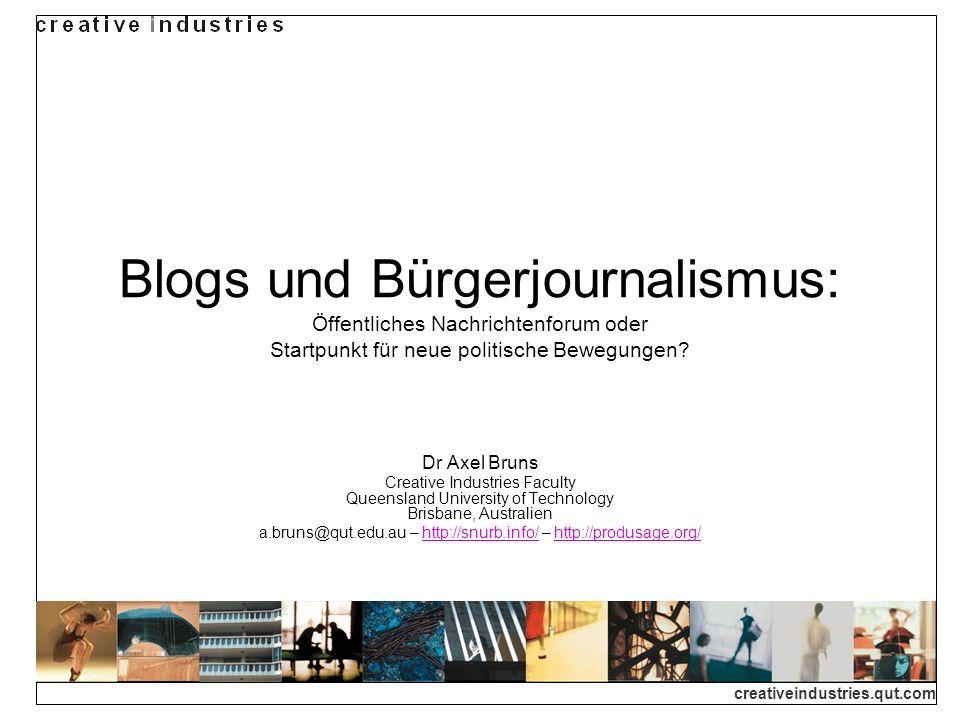 creativeindustries.qut.com Blogs und Bürgerjournalismus: Öffentliches Nachrichtenforum oder Startpunkt für neue politische Bewegungen? Dr Axel Bruns C