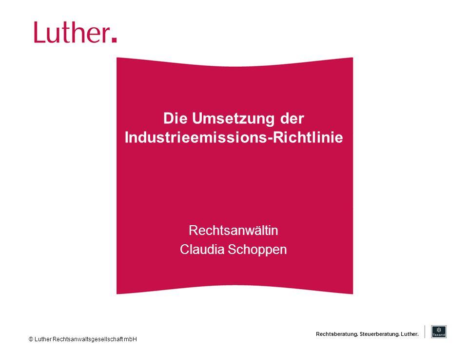 Rechtsberatung. Steuerberatung. Luther. Die Umsetzung der Industrieemissions-Richtlinie Rechtsanwältin Claudia Schoppen © Luther Rechtsanwaltsgesellsc