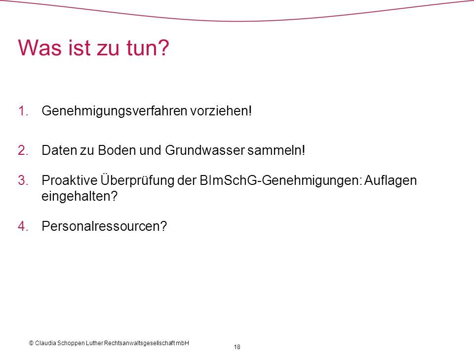 © Claudia Schoppen Luther Rechtsanwaltsgesellschaft mbH 18 Was ist zu tun? 1.Genehmigungsverfahren vorziehen! 2.Daten zu Boden und Grundwasser sammeln