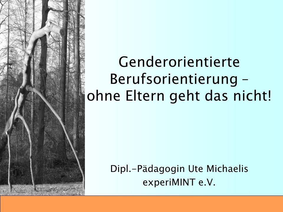 Genderorientierte Berufsorientierung – ohne Eltern geht das nicht! Dipl.-Pädagogin Ute Michaelis experiMINT e.V.