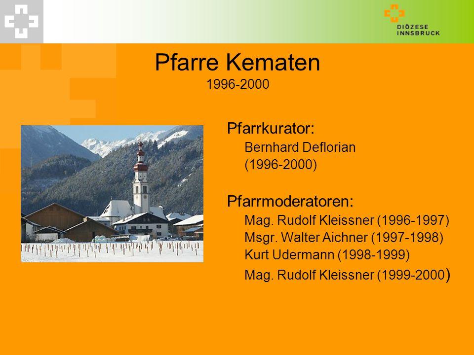 Pfarre Kematen 1996-2000 Pfarrkurator: Bernhard Deflorian (1996-2000) Pfarrmoderatoren: Mag. Rudolf Kleissner (1996-1997) Msgr. Walter Aichner (1997-1
