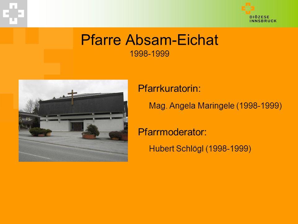 Pfarre Absam-Eichat 1998-1999 Pfarrkuratorin: Mag. Angela Maringele (1998-1999) Pfarrmoderator: Hubert Schlögl (1998-1999)