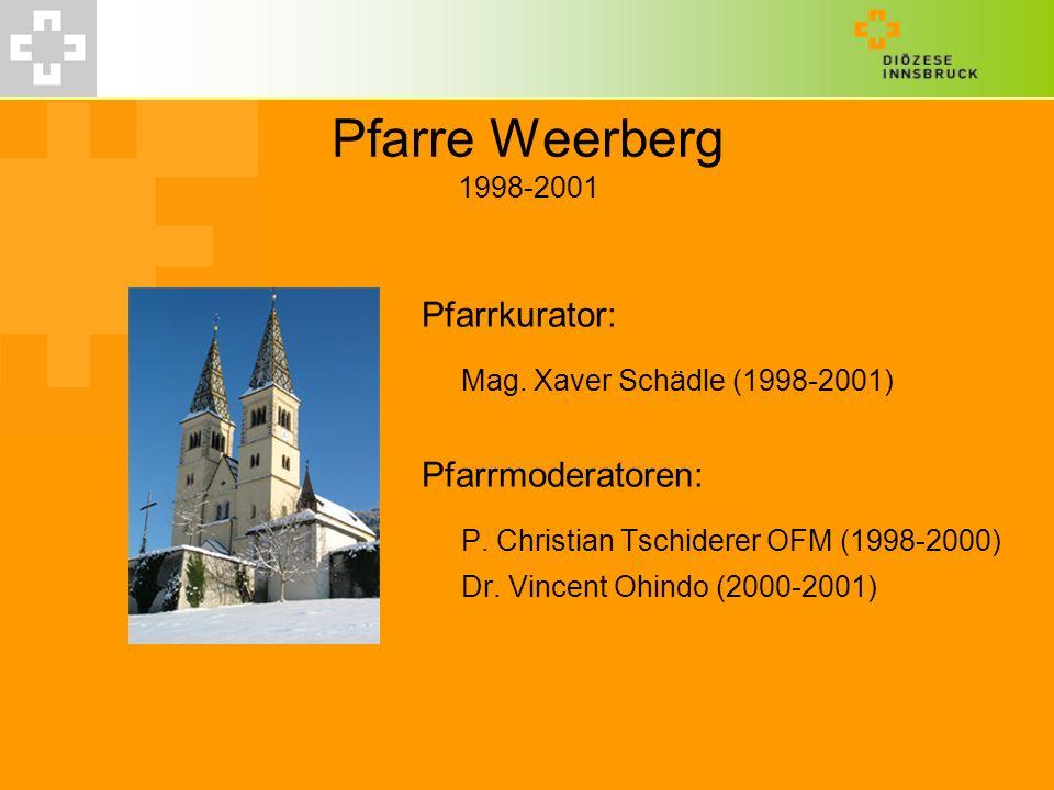 Pfarre Weerberg 1998-2001 Pfarrkurator: Mag. Xaver Schädle (1998-2001) Pfarrmoderatoren: P. Christian Tschiderer OFM (1998-2000) Dr. Vincent Ohindo (2