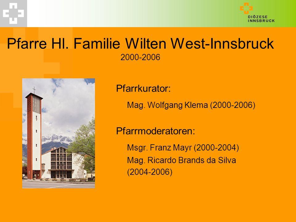Pfarre Hl. Familie Wilten West-Innsbruck 2000-2006 Pfarrkurator: Mag. Wolfgang Klema (2000-2006) Pfarrmoderatoren: Msgr. Franz Mayr (2000-2004) Mag. R