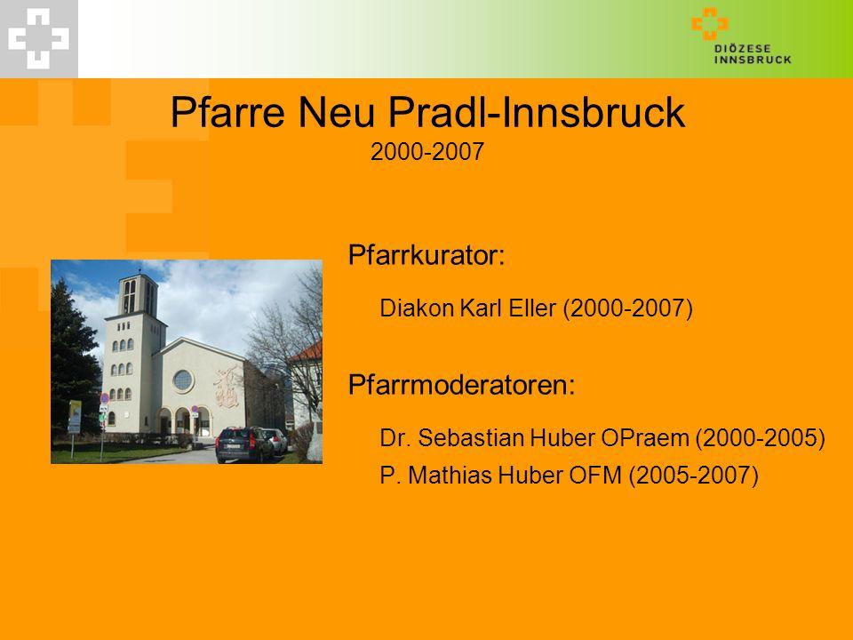 Pfarre Neu Pradl-Innsbruck 2000-2007 Pfarrkurator: Diakon Karl Eller (2000-2007) Pfarrmoderatoren: Dr. Sebastian Huber OPraem (2000-2005) P. Mathias H