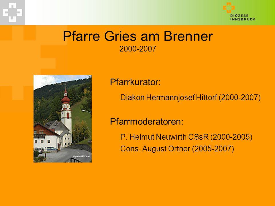 Pfarre Gries am Brenner 2000-2007 Pfarrkurator: Diakon Hermannjosef Hittorf (2000-2007) Pfarrmoderatoren: P. Helmut Neuwirth CSsR (2000-2005) Cons. Au