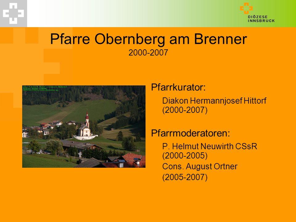 Pfarre Obernberg am Brenner 2000-2007 Pfarrkurator: Diakon Hermannjosef Hittorf (2000-2007) Pfarrmoderatoren: P. Helmut Neuwirth CSsR (2000-2005) Cons
