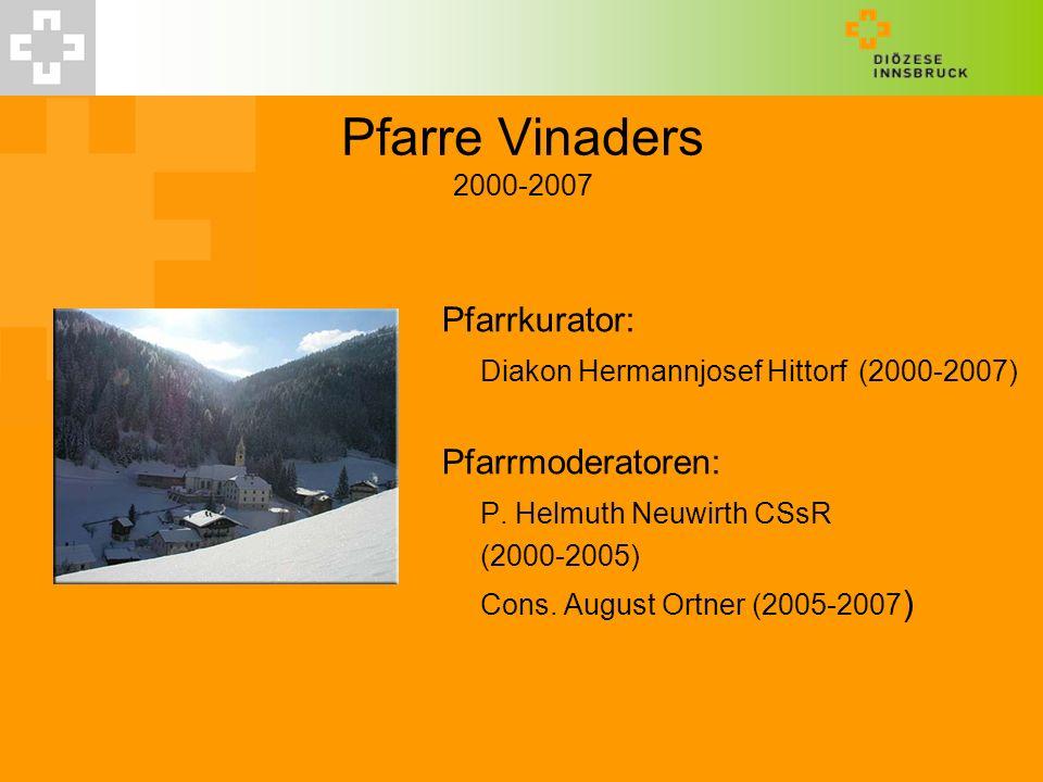 Pfarre Vinaders 2000-2007 Pfarrkurator: Diakon Hermannjosef Hittorf(2000-2007) Pfarrmoderatoren: P. Helmuth Neuwirth CSsR (2000-2005) Cons. August Ort