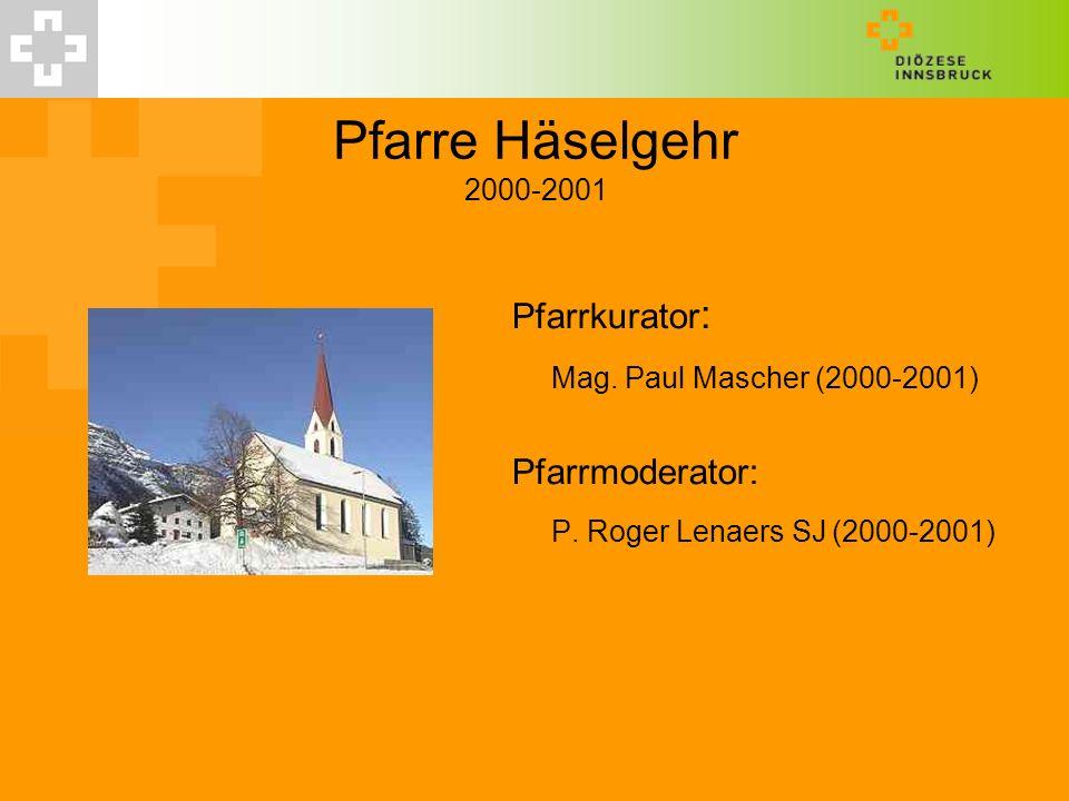Pfarre Häselgehr 2000-2001 Pfarrkurator : Mag. Paul Mascher (2000-2001) Pfarrmoderator: P. Roger Lenaers SJ(2000-2001)