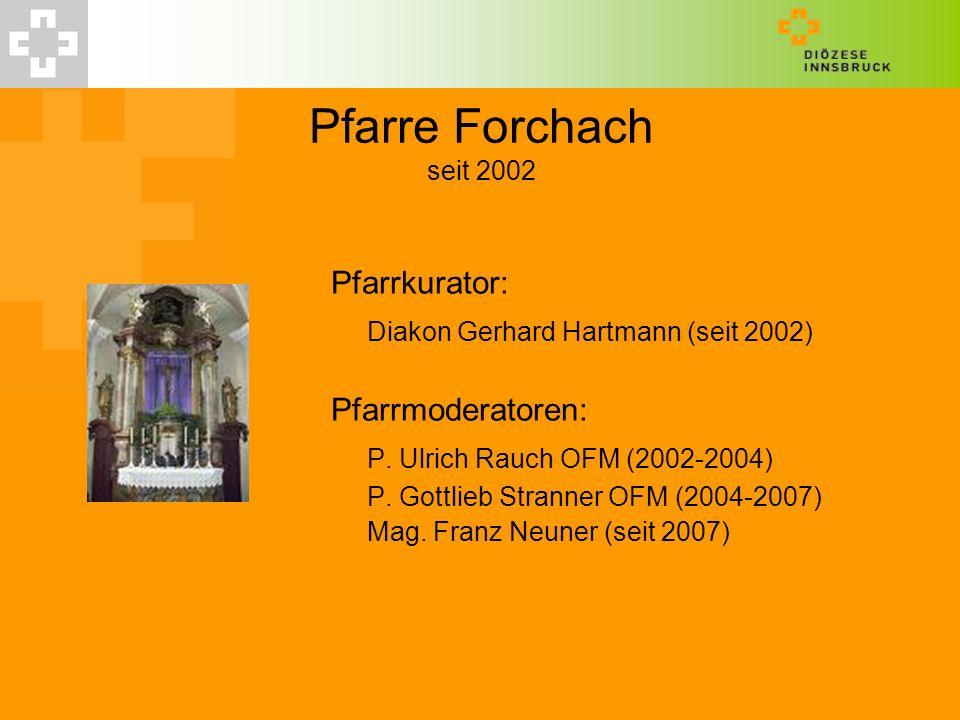 Pfarre Forchach seit 2002 Pfarrkurator: Diakon Gerhard Hartmann (seit 2002) Pfarrmoderatoren: P. Ulrich Rauch OFM (2002-2004) P. Gottlieb Stranner OFM
