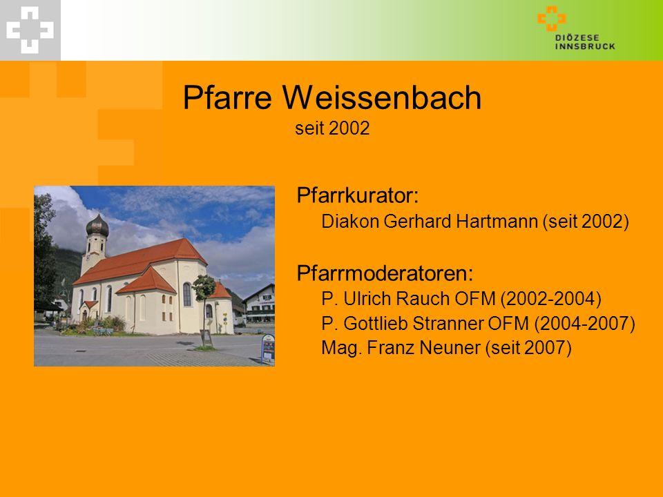 Pfarre Weissenbach seit 2002 Pfarrkurator: Diakon Gerhard Hartmann (seit 2002) Pfarrmoderatoren: P. Ulrich Rauch OFM (2002-2004) P. Gottlieb Stranner