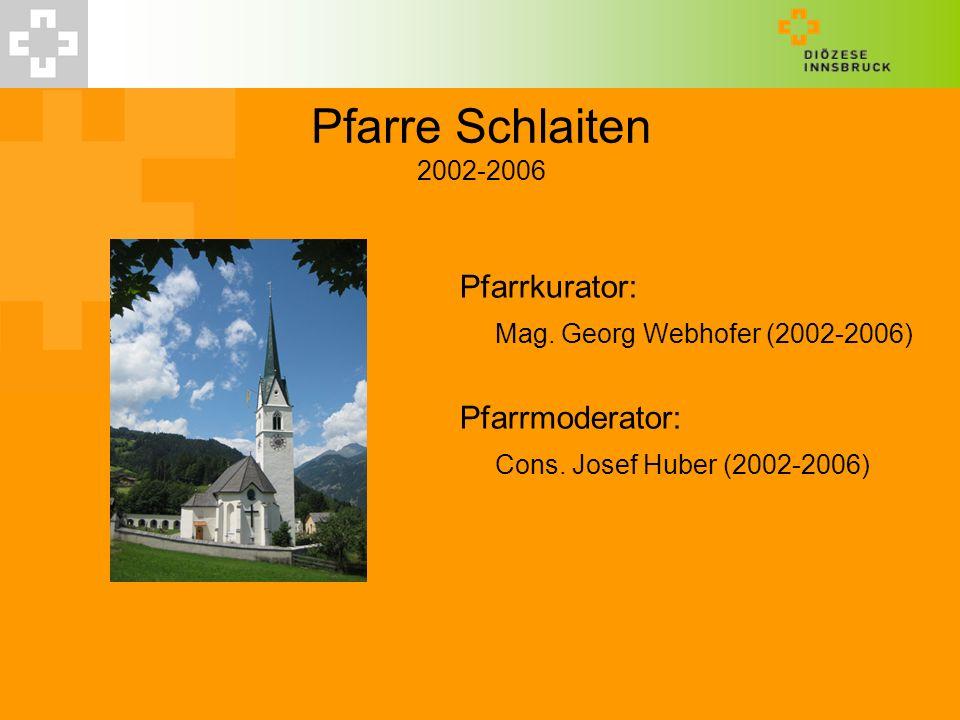 Pfarre Schlaiten 2002-2006 Pfarrkurator: Mag. Georg Webhofer (2002-2006) Pfarrmoderator: Cons. Josef Huber (2002-2006)