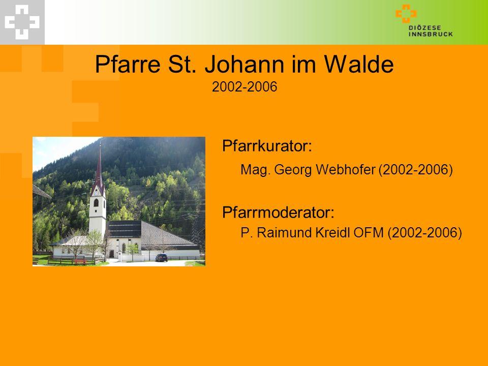 Pfarre St. Johann im Walde 2002-2006 Pfarrkurator: Mag. Georg Webhofer (2002-2006) Pfarrmoderator: P. Raimund Kreidl OFM (2002-2006)