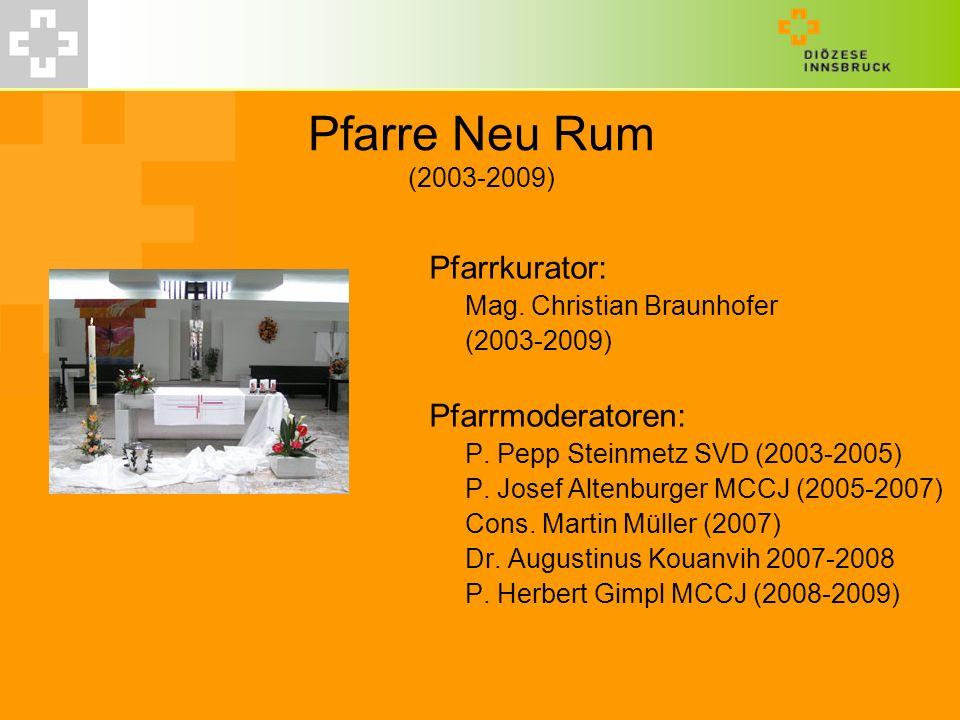 Pfarre Neu Rum (2003-2009) Pfarrkurator: Mag. Christian Braunhofer (2003-2009) Pfarrmoderatoren: P. Pepp Steinmetz SVD (2003-2005) P. Josef Altenburge