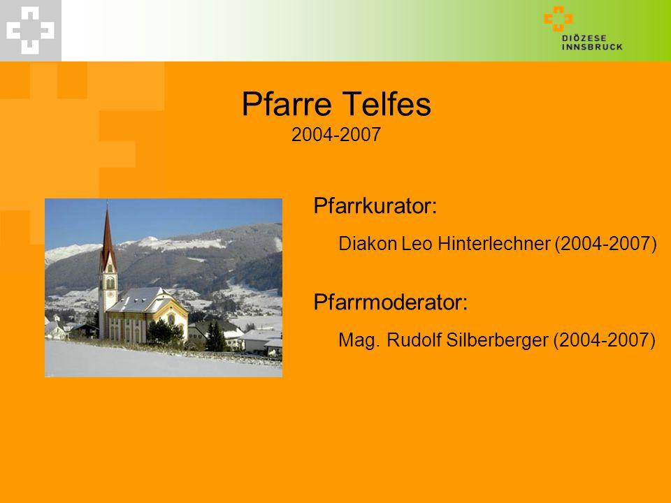 Pfarre Telfes 2004-2007 Pfarrkurator: Diakon Leo Hinterlechner (2004-2007) Pfarrmoderator: Mag. Rudolf Silberberger (2004-2007)