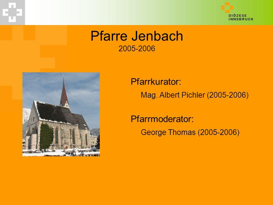 Pfarre Jenbach 2005-2006 Pfarrkurator: Mag. Albert Pichler (2005-2006) Pfarrmoderator: George Thomas (2005-2006)