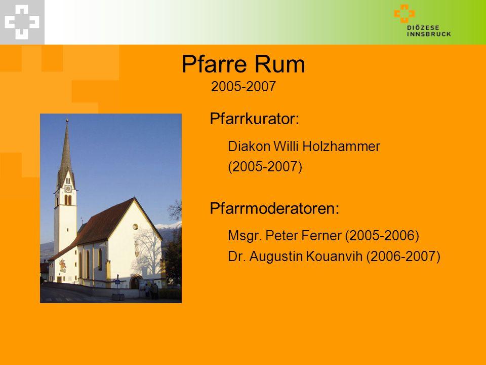 Pfarre Rum 2005-2007 Pfarrkurator: Diakon Willi Holzhammer (2005-2007) Pfarrmoderatoren: Msgr. Peter Ferner (2005-2006) Dr. Augustin Kouanvih (2006-20