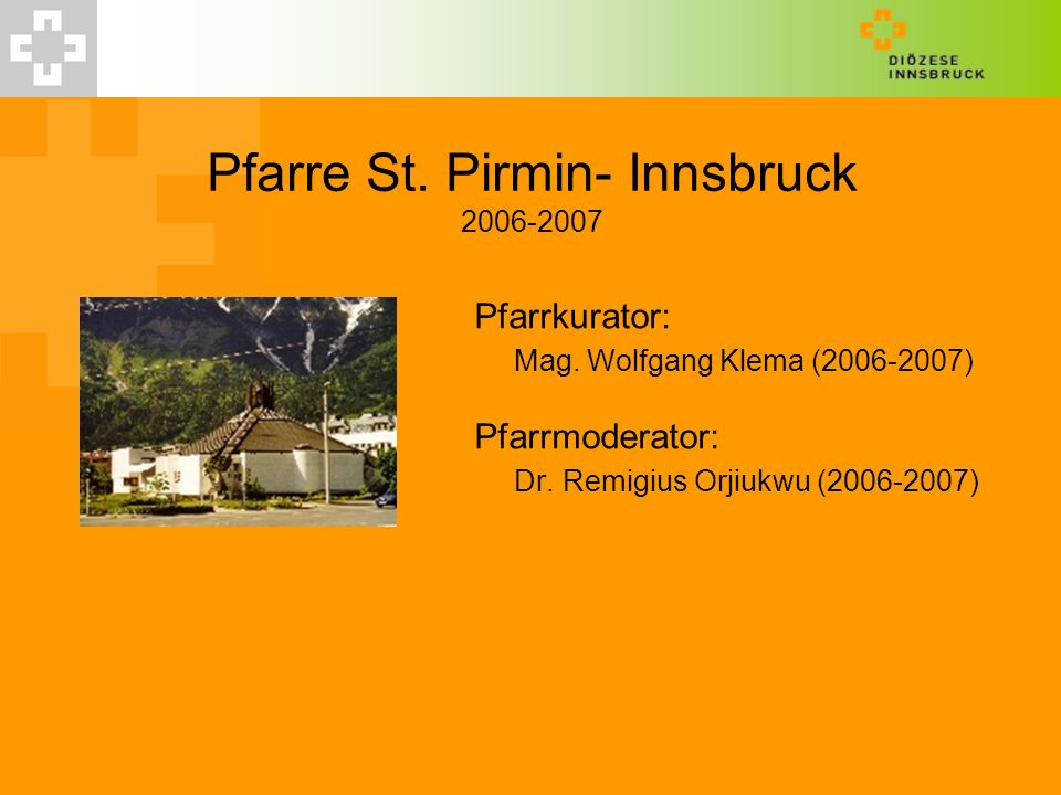 Pfarre St. Pirmin- Innsbruck 2006-2007 Pfarrkurator: Mag. Wolfgang Klema (2006-2007) Pfarrmoderator: Dr. Remigius Orjiukwu (2006-2007)