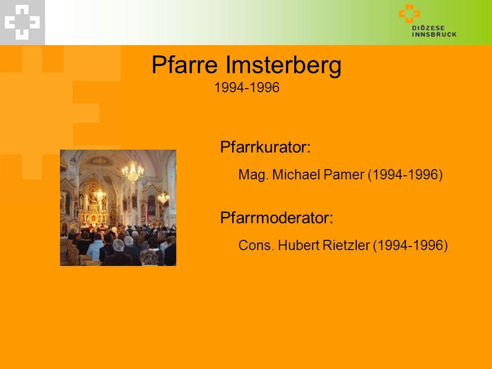 Pfarre Imsterberg 1994-1996 Pfarrkurator: Mag. Michael Pamer (1994-1996) Pfarrmoderator: Cons. Hubert Rietzler (1994-1996)