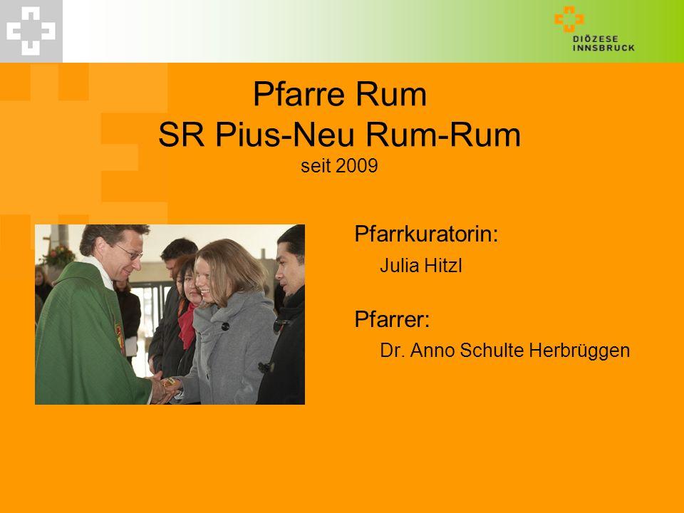 Pfarre Rum SR Pius-Neu Rum-Rum seit 2009 Pfarrkuratorin: Julia Hitzl Pfarrer: Dr. Anno Schulte Herbrüggen