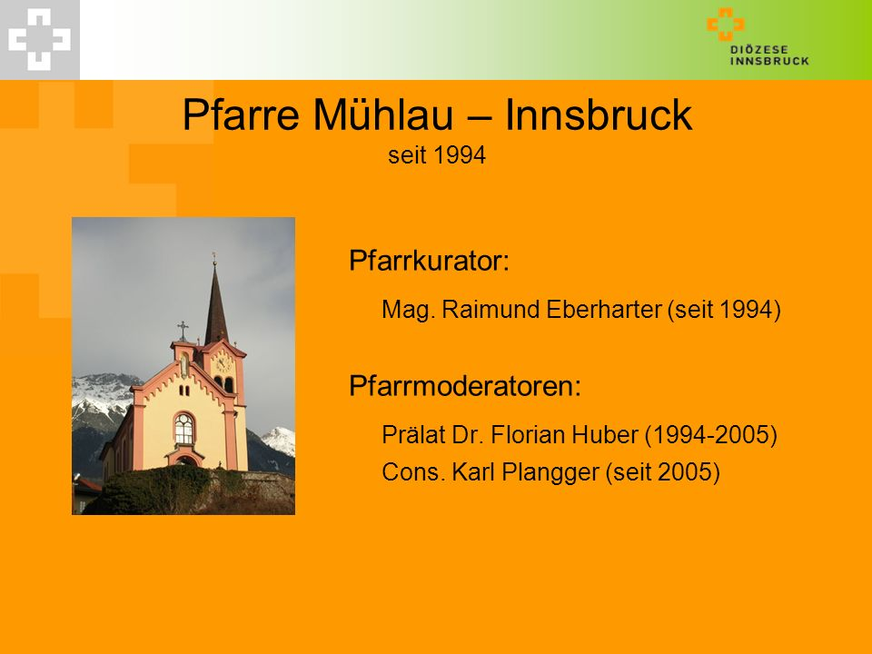 Pfarre Mühlau – Innsbruck seit 1994 Pfarrkurator: Mag. Raimund Eberharter (seit 1994) Pfarrmoderatoren: Prälat Dr. Florian Huber (1994-2005) Cons. Kar