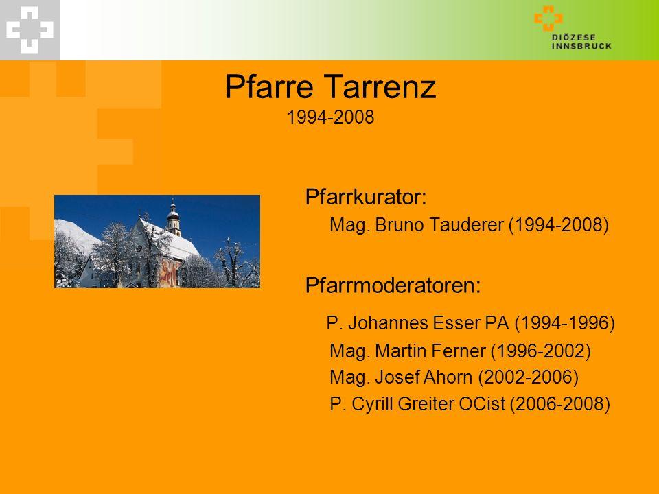 Pfarre Tarrenz 1994-2008 Pfarrkurator: Mag. Bruno Tauderer (1994-2008) Pfarrmoderatoren: P. Johannes Esser PA (1994-1996) Mag. Martin Ferner (1996-200