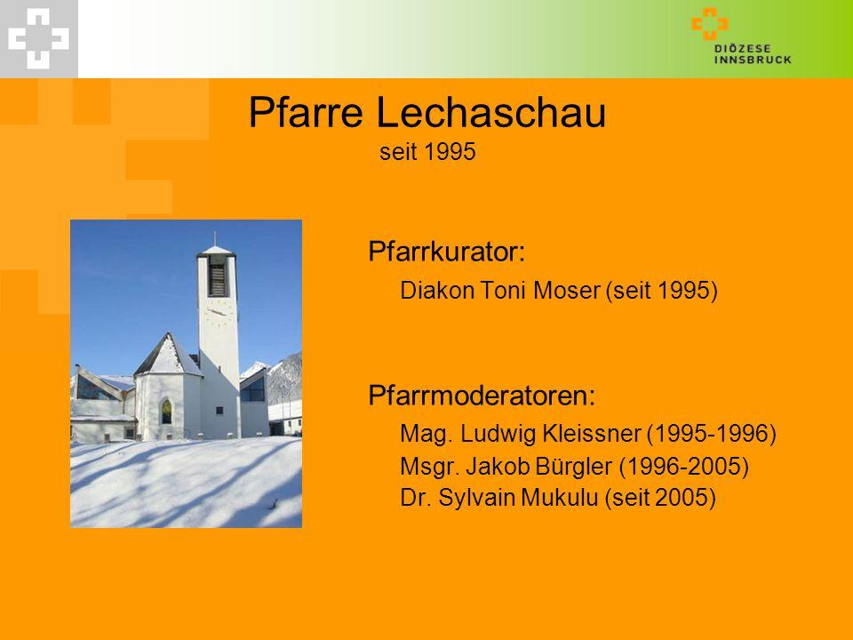 Pfarre Lechaschau seit 1995 Pfarrkurator: Diakon Toni Moser (seit 1995) Pfarrmoderatoren: Mag. Ludwig Kleissner (1995-1996) Msgr. Jakob Bürgler (1996-