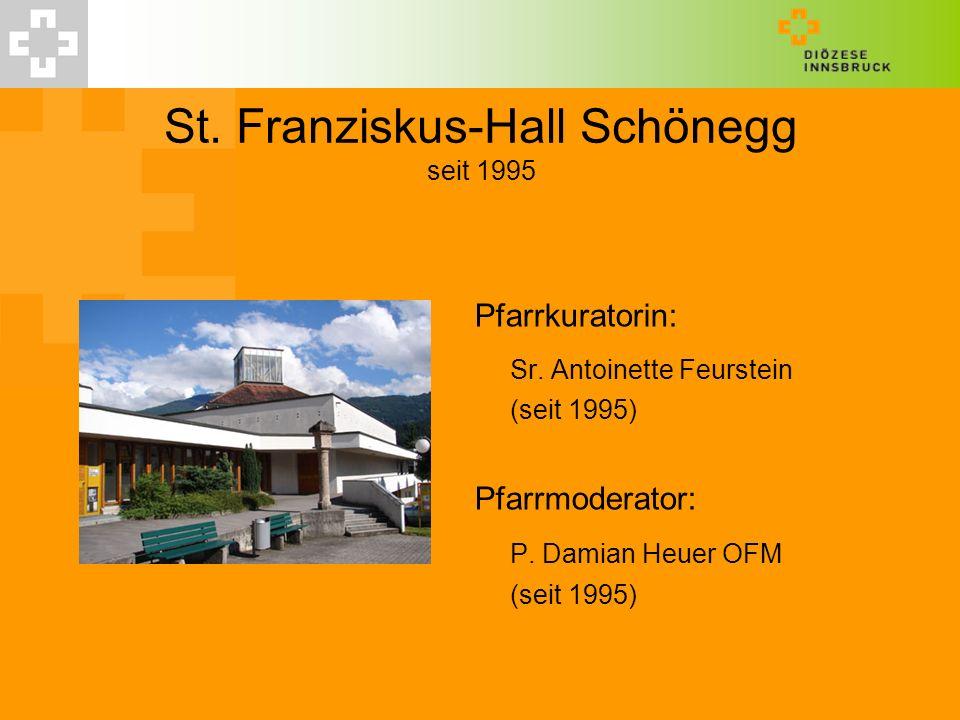 St. Franziskus-Hall Schönegg seit 1995 Pfarrkuratorin: Sr. Antoinette Feurstein (seit 1995) Pfarrmoderator: P. Damian Heuer OFM (seit 1995)