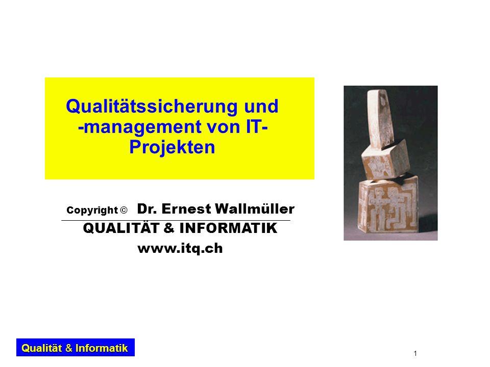 1 Qualität & Informatik Qualitätssicherung und -management von IT- Projekten Copyright © Dr. Ernest Wallmüller QUALITÄT & INFORMATIK www.itq.ch