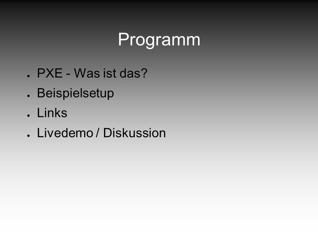 Programm PXE - Was ist das? Beispielsetup Links Livedemo / Diskussion